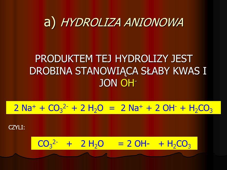 a) HYDROLIZA ANIONOWA PRODUKTEM TEJ HYDROLIZY JEST DROBINA STANOWIĄCA SŁABY KWAS I JON OH - 2 Na + + CO 3 2- + 2 H 2 O = 2 Na + + 2 OH - + H 2 CO 3 CZYLI: CO 3 2- + 2 H 2 O = 2 OH- + H 2 CO 3