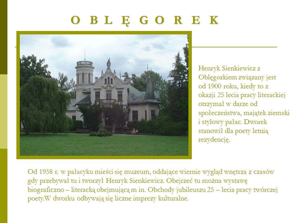 O B L Ę G O R E K Henryk Sienkiewicz z Oblęgorkiem związany jest od 1900 roku, kiedy to z okazji 25 lecia pracy literackiej otrzymał w darze od społec