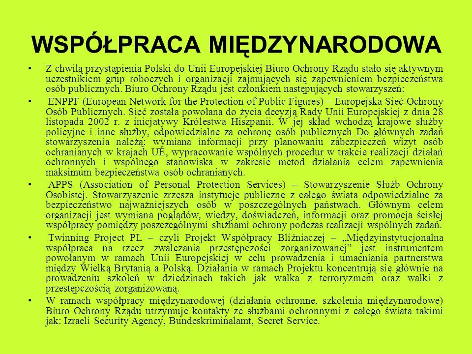 WSPÓŁPRACA MIĘDZYNARODOWA Z chwilą przystąpienia Polski do Unii Europejskiej Biuro Ochrony Rządu stało się aktywnym uczestnikiem grup roboczych i orga