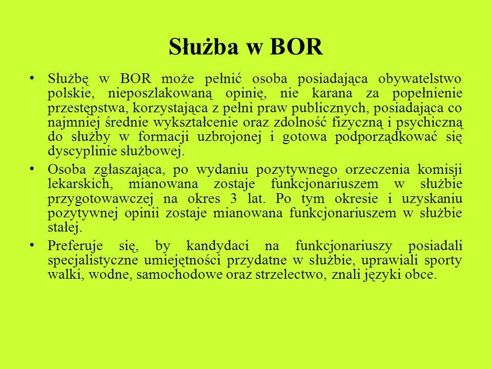 Służba w BOR Służbę w BOR może pełnić osoba posiadająca obywatelstwo polskie, nieposzlakowaną opinię, nie karana za popełnienie przestępstwa, korzysta