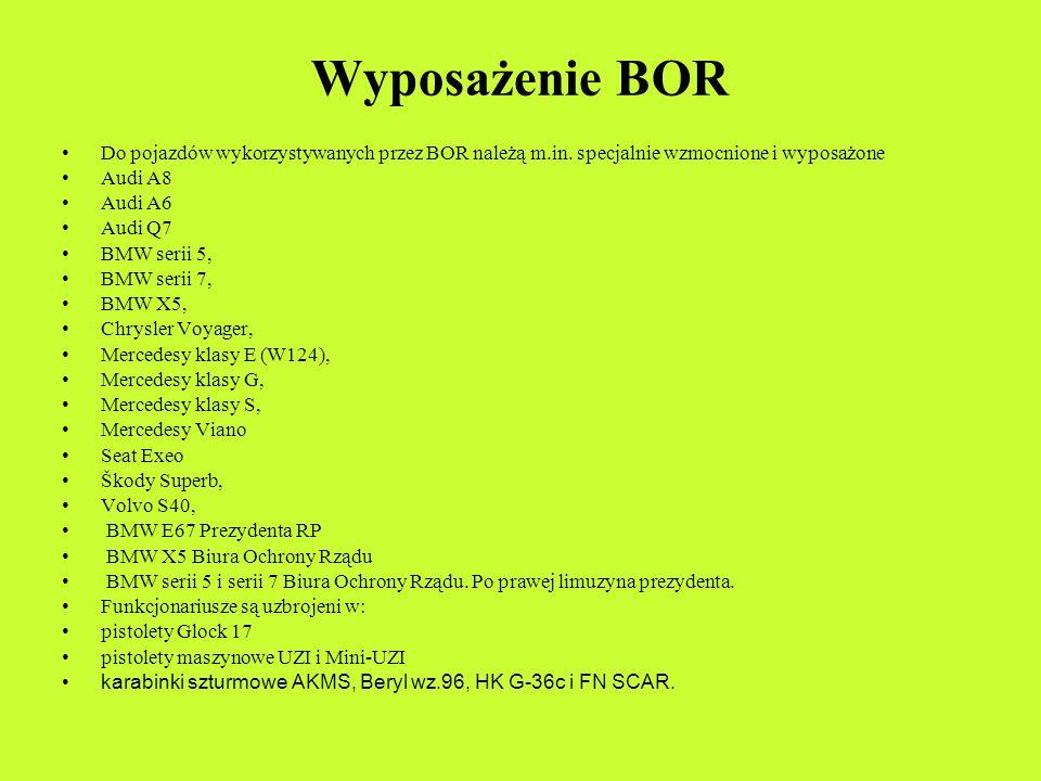 Wyposażenie BOR Do pojazdów wykorzystywanych przez BOR należą m.in. specjalnie wzmocnione i wyposażone Audi A8 Audi A6 Audi Q7 BMW serii 5, BMW serii