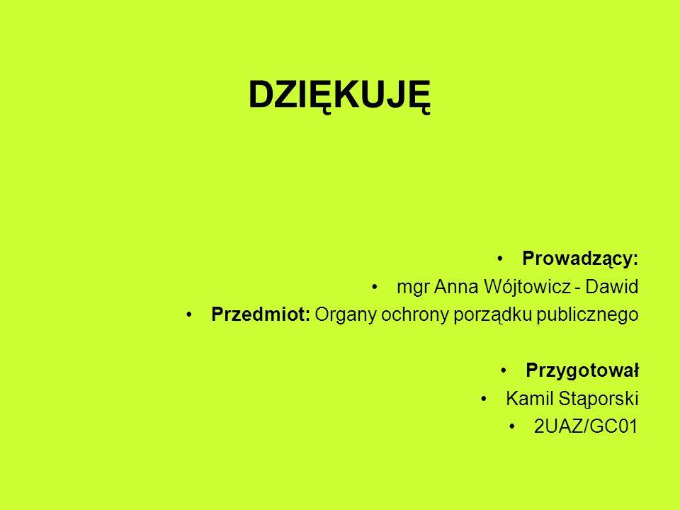 DZIĘKUJĘ Prowadzący: mgr Anna Wójtowicz - Dawid Przedmiot: Organy ochrony porządku publicznego Przygotował Kamil Stąporski 2UAZ/GC01