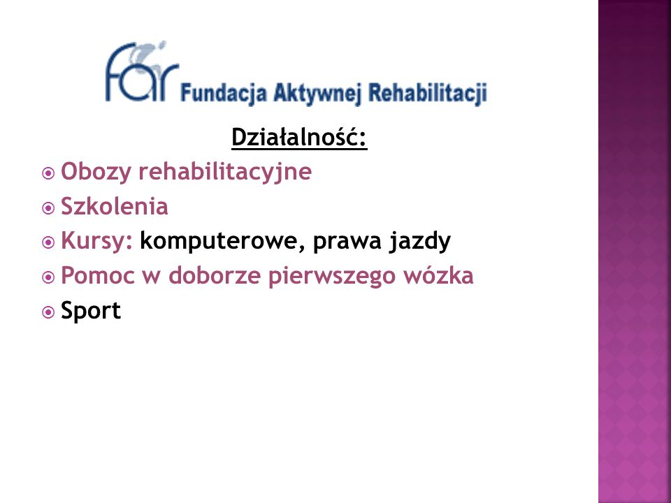 Działalność: Obozy rehabilitacyjne Szkolenia Kursy: komputerowe, prawa jazdy Pomoc w doborze pierwszego wózka Sport