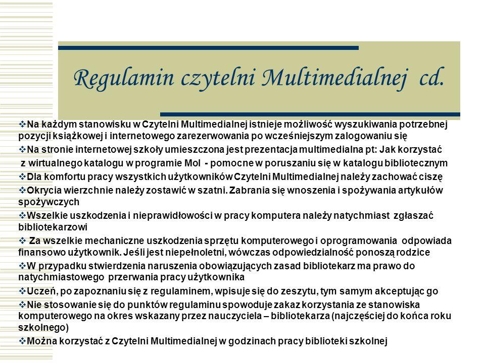 Regulamin czytelni Multimedialnej Komputer multimedialny służy do przeglądania edukacyjnych programów multimedialnych, dostępnych w bibliotece oraz do wyszukiwania informacji w Internecie Korzystać z niego mogą wszyscy uczniowie i pracownicy szkoły na zasadach określonych w regulaminie Na pracę przy komputerze potrzebna jest zgoda nauczyciela bibliotekarza Stanowiska komputerowe w Czytelni Multimedialnej służą wyłącznie do celów edukacyjnych: (poszukiwań materiałów w multimedialnych programach edukacyjnych, wykonywania własnych prac dla potrzeb naukowych, tworzenia dokumentów Samorządu Uczniowskiego i innych organizacji działających w szkole ).