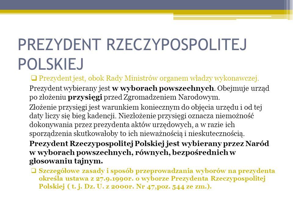 PREZYDENT RZECZYPOSPOLITEJ POLSKIEJ Prezydent jest, obok Rady Ministrów organem władzy wykonawczej. Prezydent wybierany jest w wyborach powszechnych.
