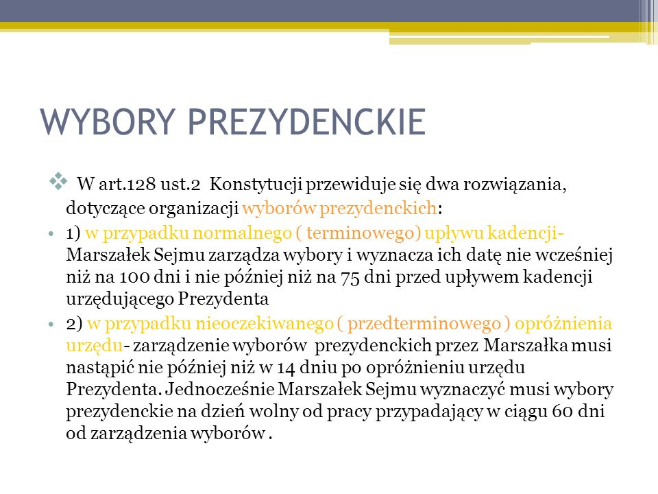 WYBORY PREZYDENCKIE W art.128 ust.2 Konstytucji przewiduje się dwa rozwiązania, dotyczące organizacji wyborów prezydenckich: 1) w przypadku normalnego ( terminowego) upływu kadencji- Marszałek Sejmu zarządza wybory i wyznacza ich datę nie wcześniej niż na 100 dni i nie później niż na 75 dni przed upływem kadencji urzędującego Prezydenta 2) w przypadku nieoczekiwanego ( przedterminowego ) opróżnienia urzędu- zarządzenie wyborów prezydenckich przez Marszałka musi nastąpić nie później niż w 14 dniu po opróżnieniu urzędu Prezydenta.