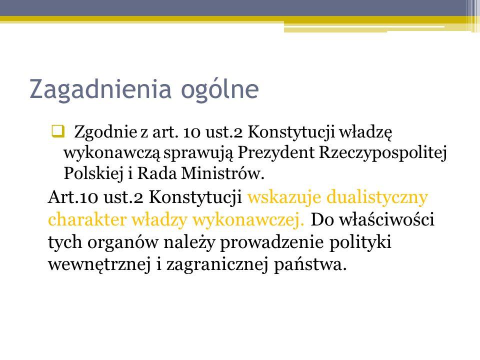 Zagadnienia ogólne Zgodnie z art. 10 ust.2 Konstytucji władzę wykonawczą sprawują Prezydent Rzeczypospolitej Polskiej i Rada Ministrów. Art.10 ust.2 K