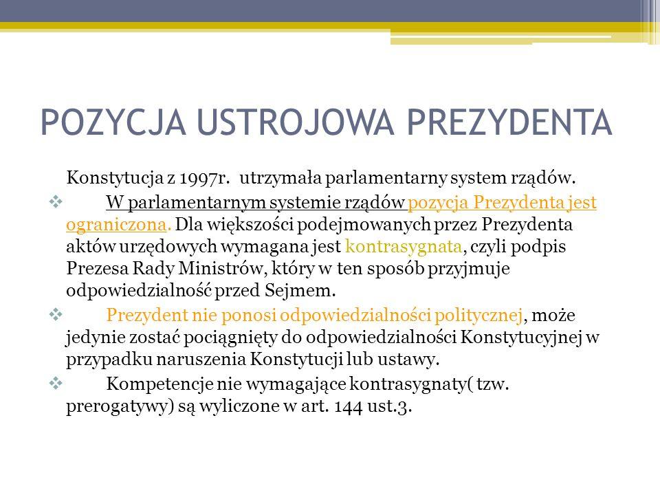 POZYCJA USTROJOWA PREZYDENTA Konstytucja z 1997r. utrzymała parlamentarny system rządów. W parlamentarnym systemie rządów pozycja Prezydenta jest ogra