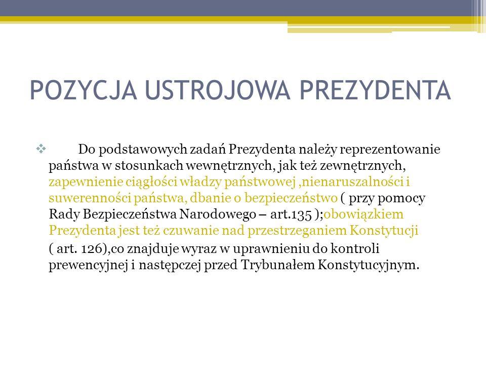 POZYCJA USTROJOWA PREZYDENTA Do podstawowych zadań Prezydenta należy reprezentowanie państwa w stosunkach wewnętrznych, jak też zewnętrznych, zapewnienie ciągłości władzy państwowej,nienaruszalności i suwerenności państwa, dbanie o bezpieczeństwo ( przy pomocy Rady Bezpieczeństwa Narodowego – art.135 );obowiązkiem Prezydenta jest też czuwanie nad przestrzeganiem Konstytucji ( art.