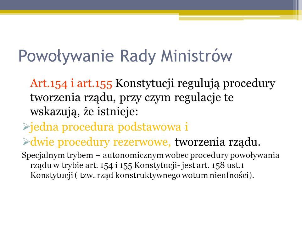 Powoływanie Rady Ministrów Art.154 i art.155 Konstytucji regulują procedury tworzenia rządu, przy czym regulacje te wskazują, że istnieje: jedna procedura podstawowa i dwie procedury rezerwowe, tworzenia rządu.
