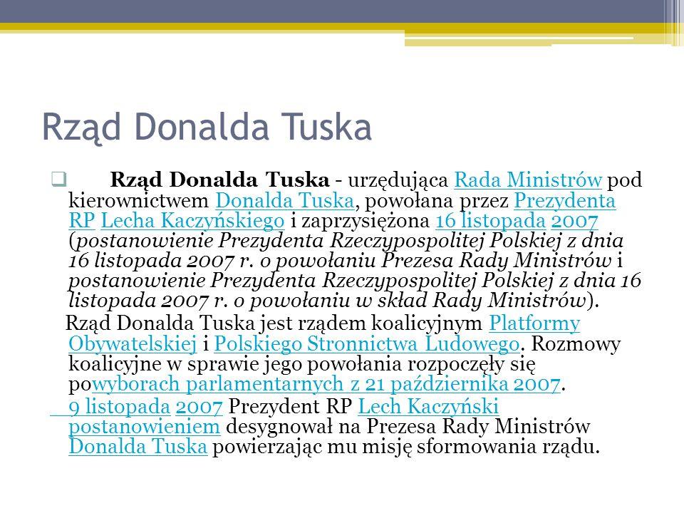 Rząd Donalda Tuska Rząd Donalda Tuska - urzędująca Rada Ministrów pod kierownictwem Donalda Tuska, powołana przez Prezydenta RP Lecha Kaczyńskiego i zaprzysiężona 16 listopada 2007 (postanowienie Prezydenta Rzeczypospolitej Polskiej z dnia 16 listopada 2007 r.