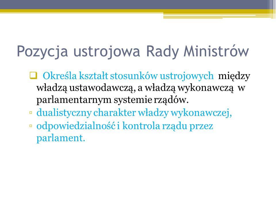 Pozycja ustrojowa Rady Ministrów Określa kształt stosunków ustrojowych między władzą ustawodawczą, a władzą wykonawczą w parlamentarnym systemie rządów.