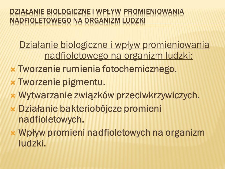 Działanie biologiczne i wpływ promieniowania nadfioletowego na organizm ludzki: Tworzenie rumienia fotochemicznego. Tworzenie pigmentu. Wytwarzanie zw