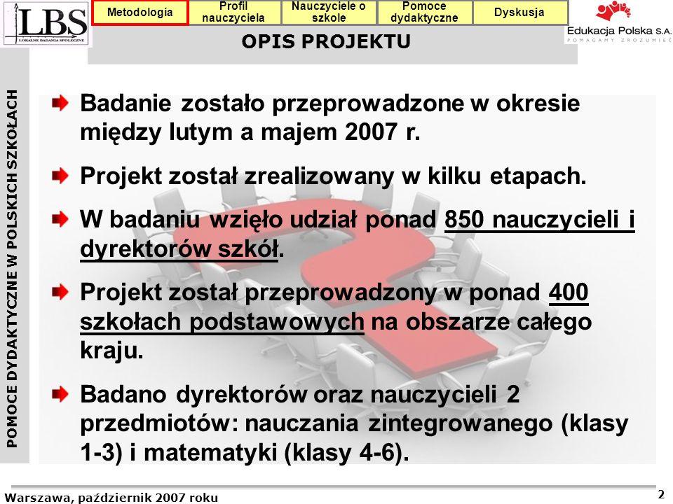 POMOCE DYDAKTYCZNE W POLSKICH SZKOŁACH Warszawa, październik 2007 roku 2 Profil nauczyciela Nauczyciele o szkole Pomoce dydaktyczne DyskusjaMetodologia OPIS PROJEKTU Badanie zostało przeprowadzone w okresie między lutym a majem 2007 r.