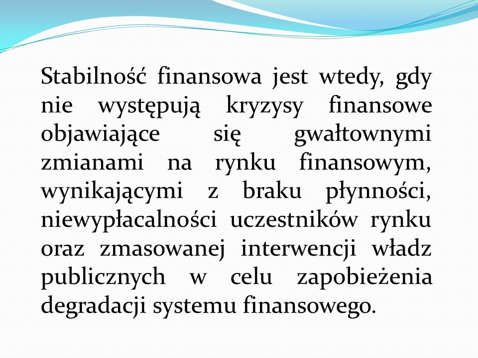 Stabilność finansowa jest wtedy, gdy nie występują kryzysy finansowe objawiające się gwałtownymi zmianami na rynku finansowym, wynikającymi z braku płynności, niewypłacalności uczestników rynku oraz zmasowanej interwencji władz publicznych w celu zapobieżenia degradacji systemu finansowego.