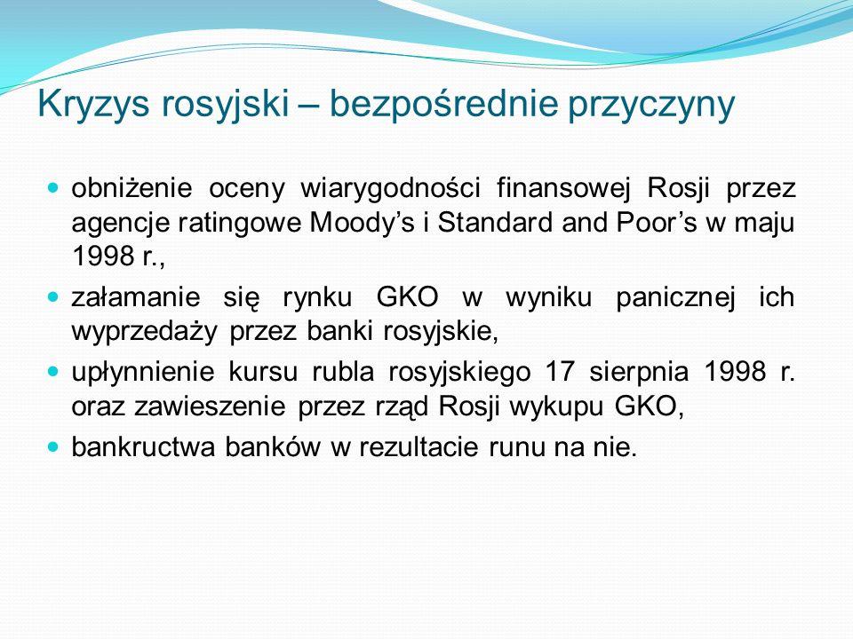 Kryzys rosyjski – bezpośrednie przyczyny obniżenie oceny wiarygodności finansowej Rosji przez agencje ratingowe Moodys i Standard and Poors w maju 1998 r., załamanie się rynku GKO w wyniku panicznej ich wyprzedaży przez banki rosyjskie, upłynnienie kursu rubla rosyjskiego 17 sierpnia 1998 r.