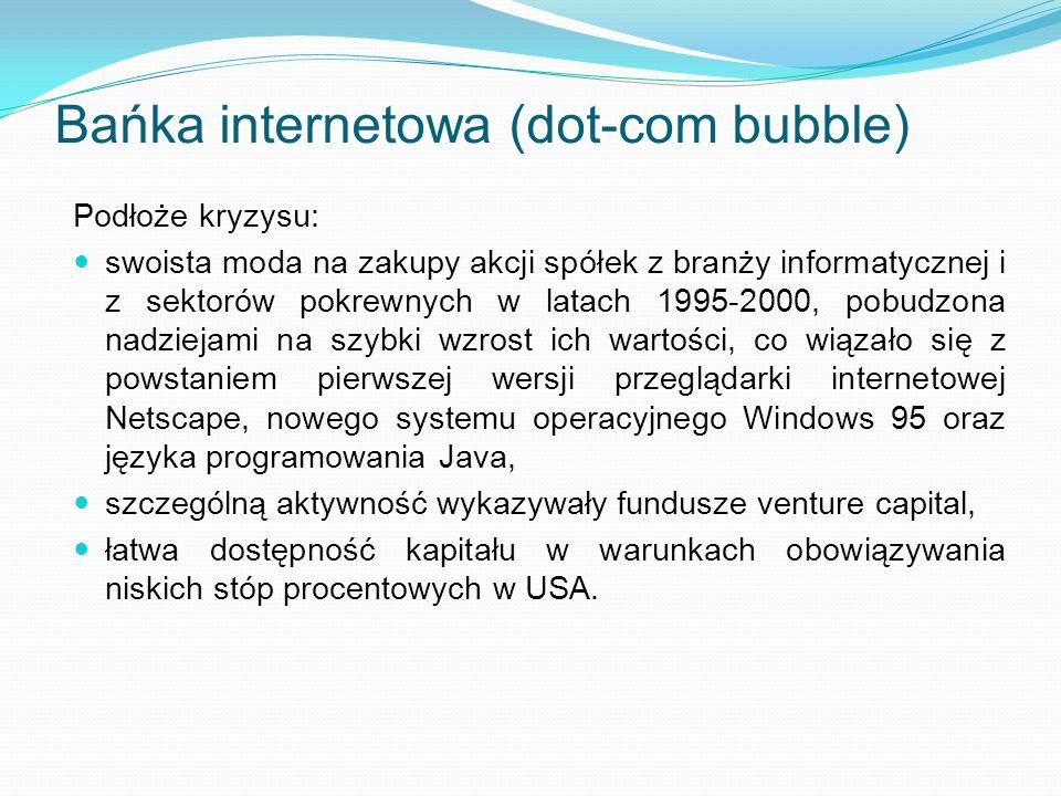 Bańka internetowa (dot-com bubble) Podłoże kryzysu: swoista moda na zakupy akcji spółek z branży informatycznej i z sektorów pokrewnych w latach 1995-2000, pobudzona nadziejami na szybki wzrost ich wartości, co wiązało się z powstaniem pierwszej wersji przeglądarki internetowej Netscape, nowego systemu operacyjnego Windows 95 oraz języka programowania Java, szczególną aktywność wykazywały fundusze venture capital, łatwa dostępność kapitału w warunkach obowiązywania niskich stóp procentowych w USA.