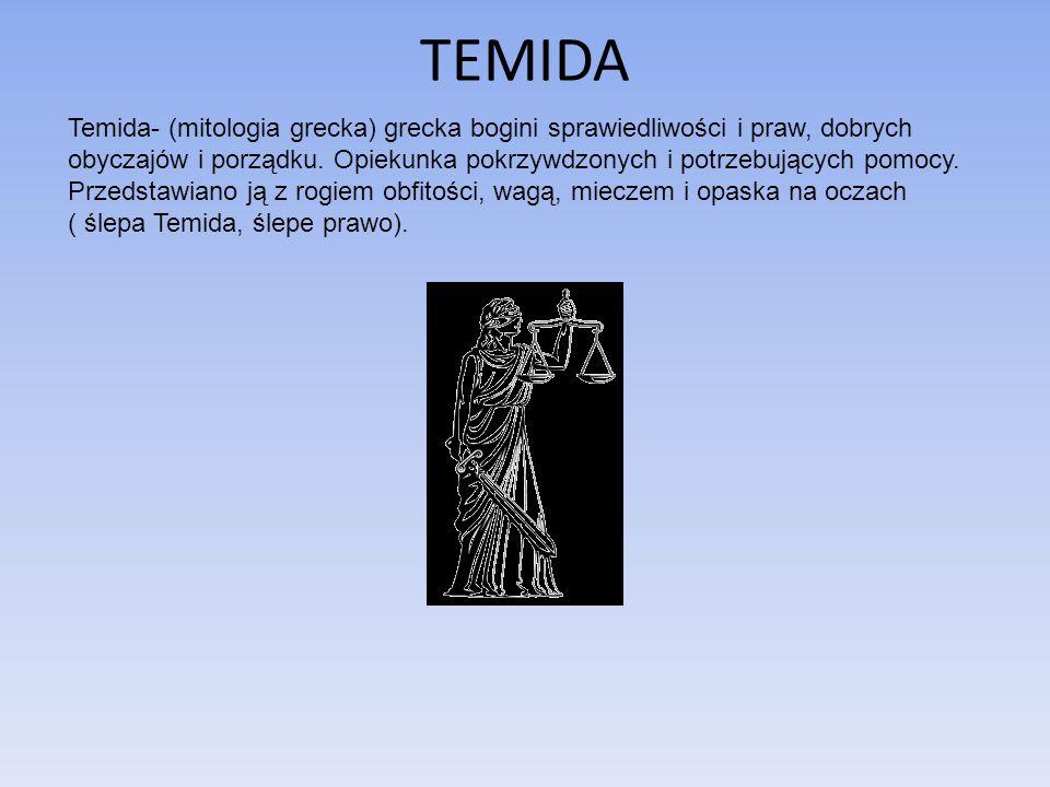 TEMIDA Temida- (mitologia grecka) grecka bogini sprawiedliwości i praw, dobrych obyczajów i porządku. Opiekunka pokrzywdzonych i potrzebujących pomocy