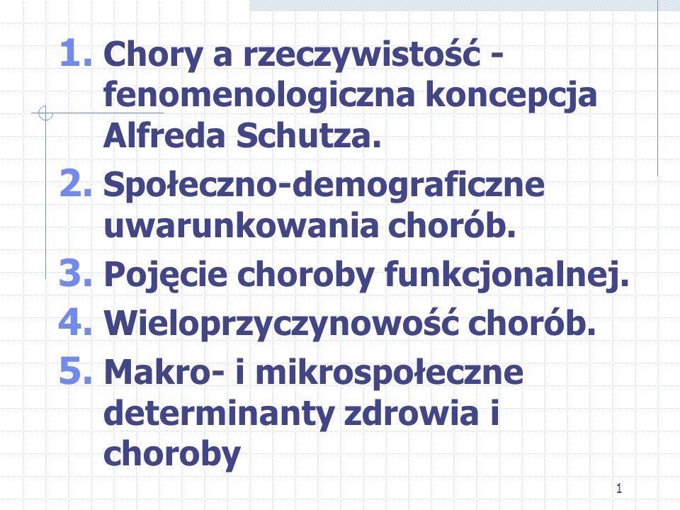 1 1. Chory a rzeczywistość - fenomenologiczna koncepcja Alfreda Schutza. 2. Społeczno-demograficzne uwarunkowania chorób. 3. Pojęcie choroby funkcjona