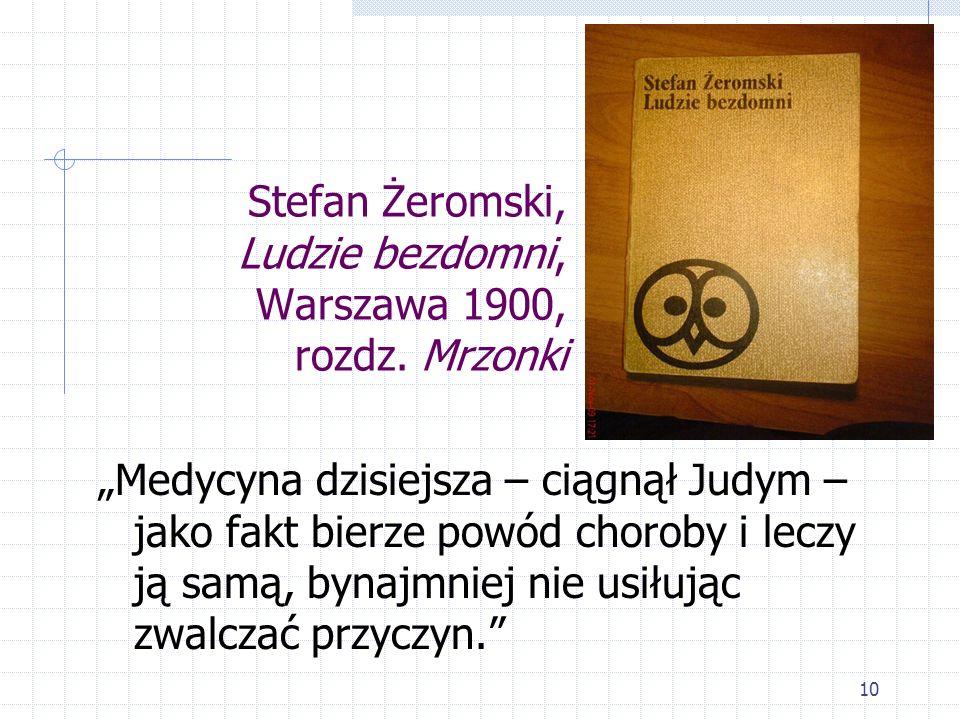 10 Stefan Żeromski, Ludzie bezdomni, Warszawa 1900, rozdz. Mrzonki Medycyna dzisiejsza – ciągnął Judym – jako fakt bierze powód choroby i leczy ją sam
