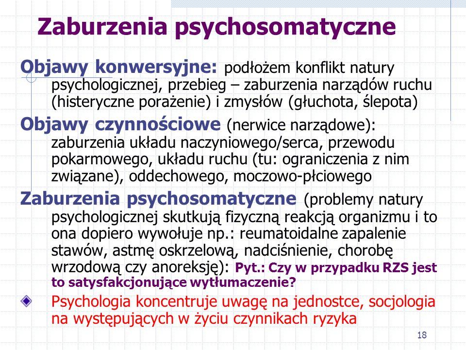 18 Zaburzenia psychosomatyczne Objawy konwersyjne: podłożem konflikt natury psychologicznej, przebieg – zaburzenia narządów ruchu (histeryczne porażen
