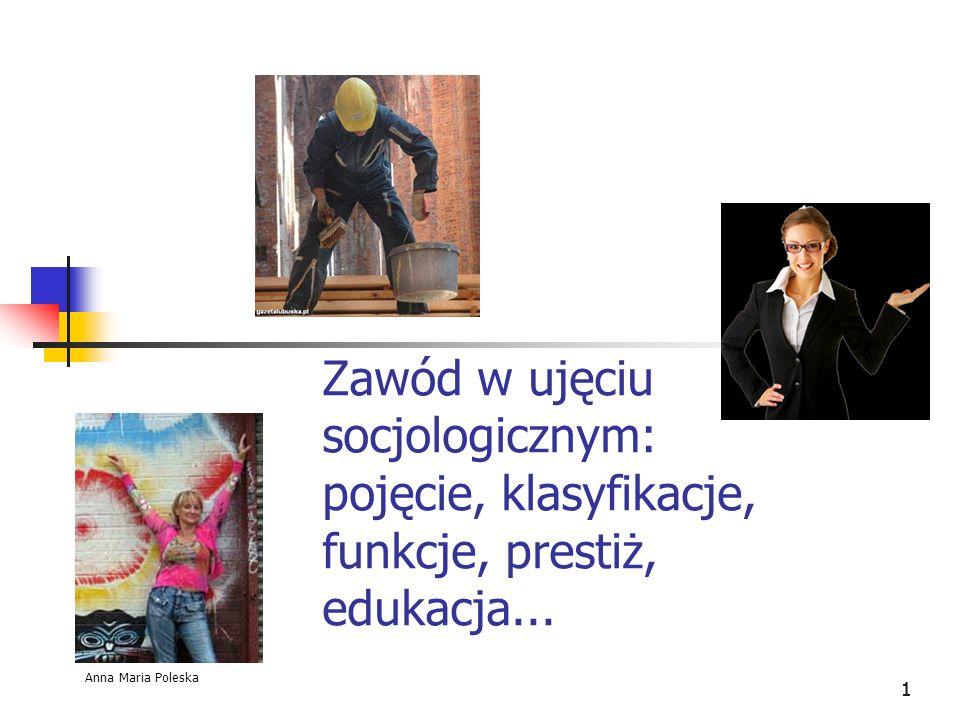 111 Zawód w ujęciu socjologicznym: pojęcie, klasyfikacje, funkcje, prestiż, edukacja... Anna Maria Poleska