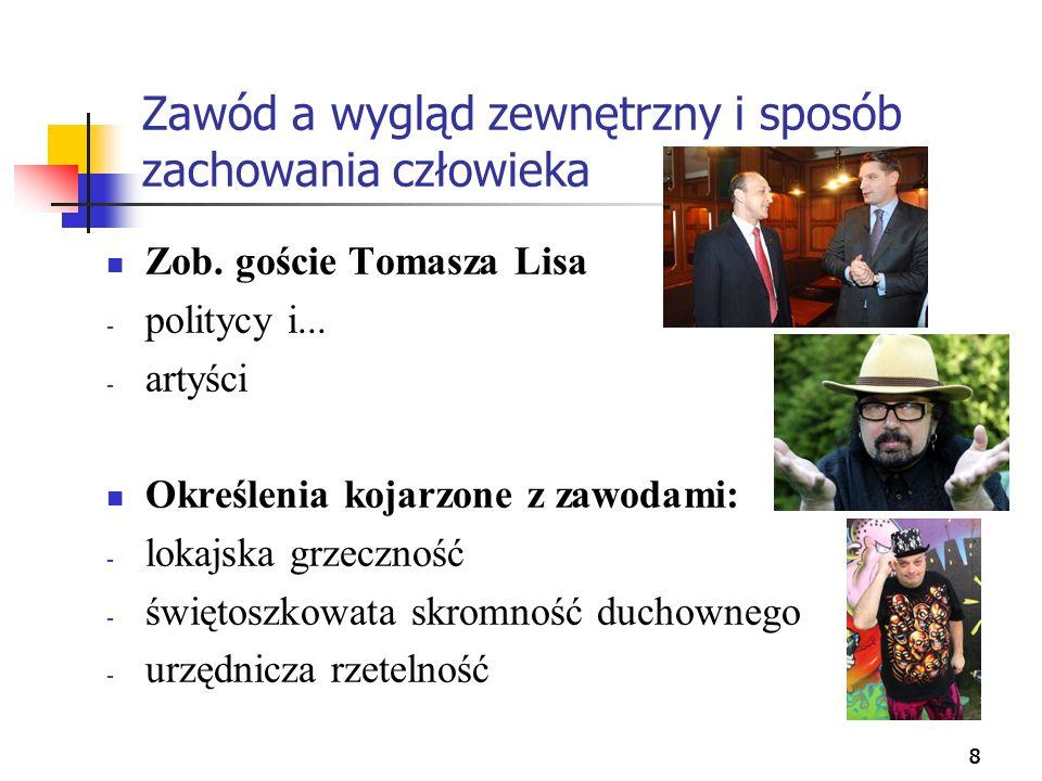 888 Zawód a wygląd zewnętrzny i sposób zachowania człowieka Zob. goście Tomasza Lisa - politycy i... - artyści Określenia kojarzone z zawodami: - loka