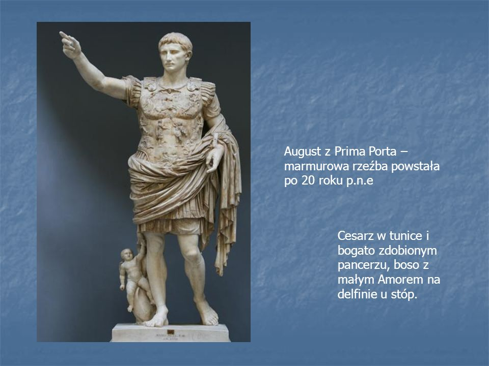 August z Prima Porta – marmurowa rzeźba powstała po 20 roku p.n.e Cesarz w tunice i bogato zdobionym pancerzu, boso z małym Amorem na delfinie u stóp.