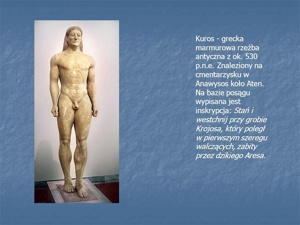 Kuros - grecka marmurowa rzeźba antyczna z ok. 530 p.n.e. Znaleziony na cmentarzysku w Anawysos koło Aten. Na bazie posągu wypisana jest inskrypcja: S