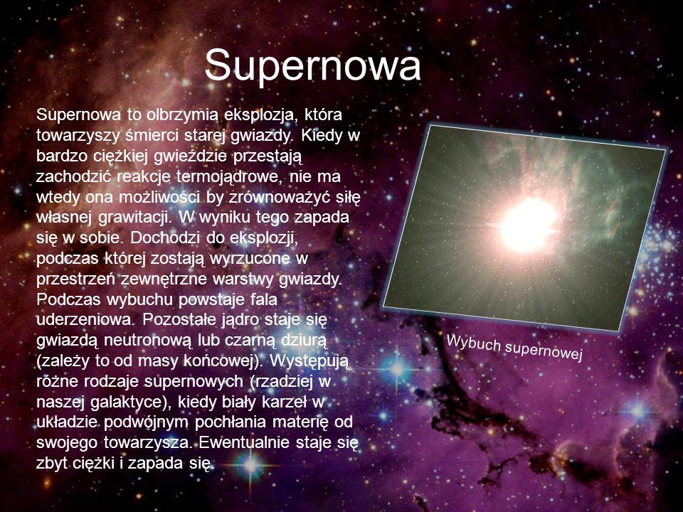 Supernowa Supernowa to olbrzymia eksplozja, która towarzyszy śmierci starej gwiazdy. Kiedy w bardzo ciężkiej gwieździe przestają zachodzić reakcje ter