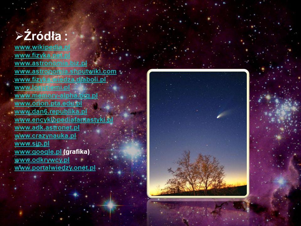 Źródła : www.wikipedia.pl www.fizyka.net.pl www.astronomia.biz.pl www.astronomia.shoutwiki.com www.fizyka.wiedza.diaboli.pl www.losyziemi.pl www.memor