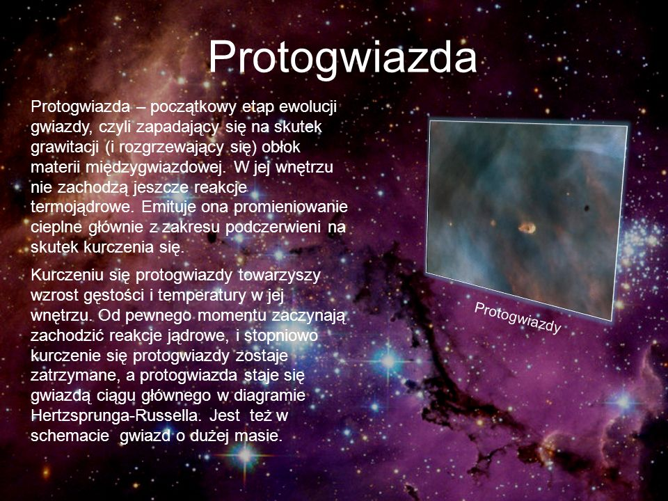 Protogwiazda Protogwiazda – początkowy etap ewolucji gwiazdy, czyli zapadający się na skutek grawitacji (i rozgrzewający się) obłok materii międzygwia