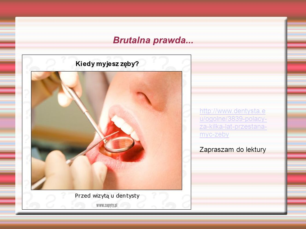 Brutalna prawda... http://www.dentysta.e u/ogolne/3839-polacy- za-kilka-lat-przestana- myc-zeby Zapraszam do lektury