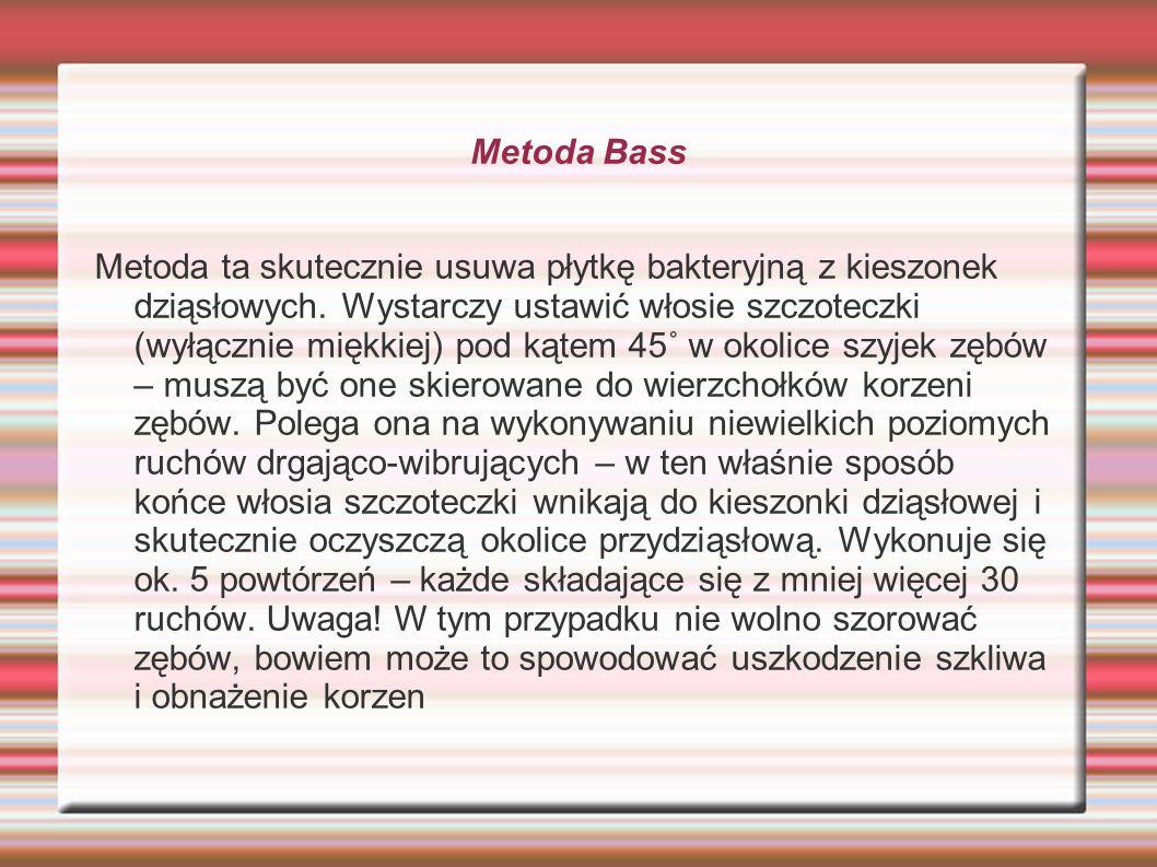 Metoda Bass Metoda ta skutecznie usuwa płytkę bakteryjną z kieszonek dziąsłowych. Wystarczy ustawić włosie szczoteczki (wyłącznie miękkiej) pod kątem