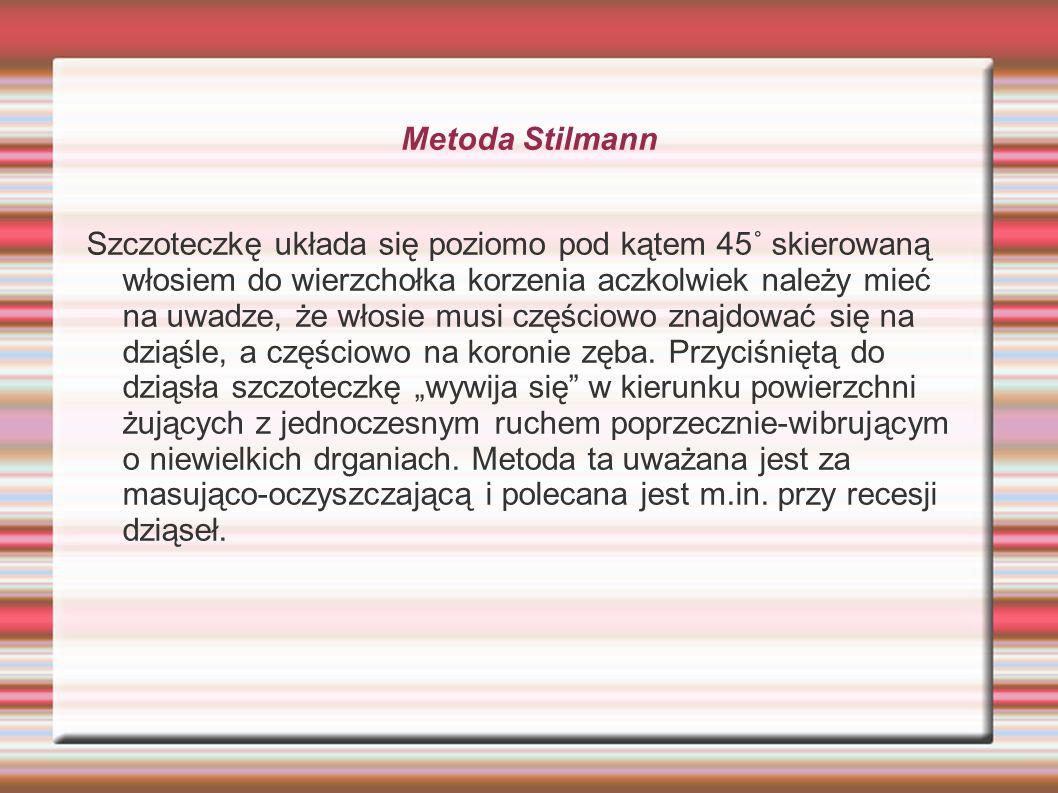 Metoda Stilmann Szczoteczkę układa się poziomo pod kątem 45˚ skierowaną włosiem do wierzchołka korzenia aczkolwiek należy mieć na uwadze, że włosie mu