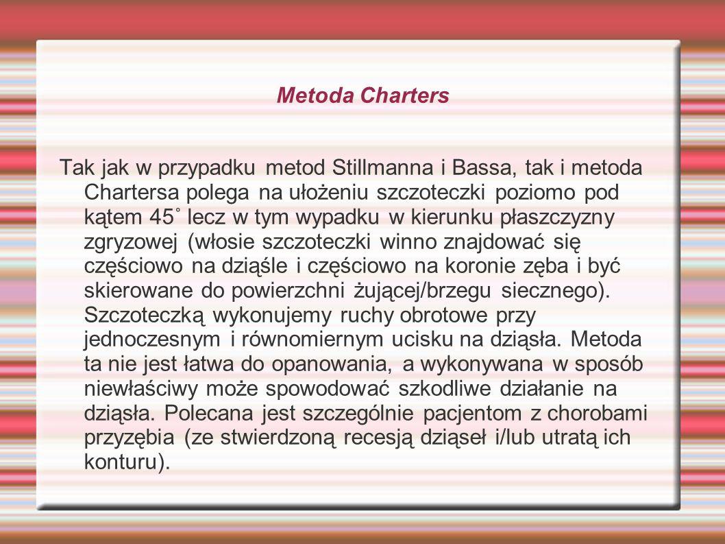 Metoda Charters Tak jak w przypadku metod Stillmanna i Bassa, tak i metoda Chartersa polega na ułożeniu szczoteczki poziomo pod kątem 45˚ lecz w tym w