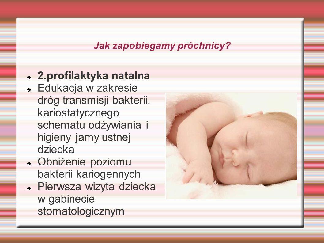 Jak zapobiegamy próchnicy? 2.profilaktyka natalna Edukacja w zakresie dróg transmisji bakterii, kariostatycznego schematu odżywiania i higieny jamy us
