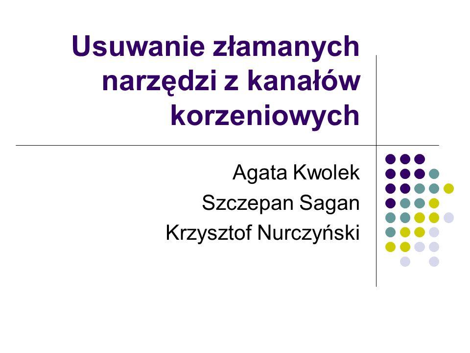 Usuwanie złamanych narzędzi z kanałów korzeniowych Agata Kwolek Szczepan Sagan Krzysztof Nurczyński