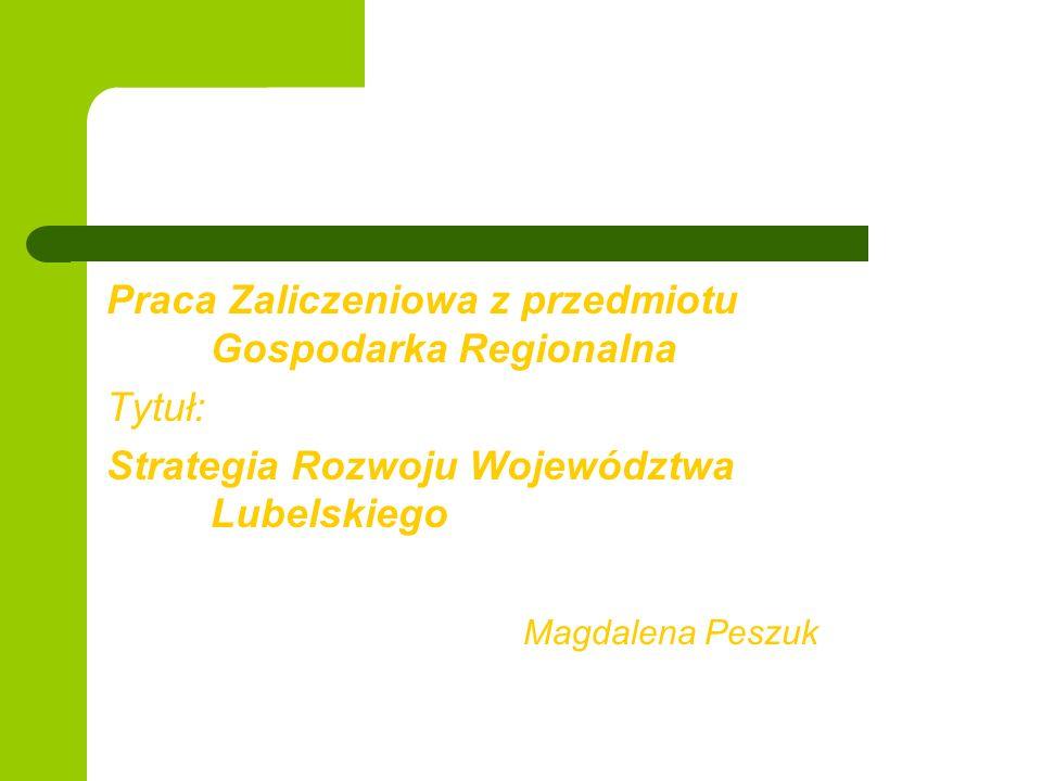 Praca Zaliczeniowa z przedmiotu Gospodarka Regionalna Tytuł: Strategia Rozwoju Województwa Lubelskiego Magdalena Peszuk