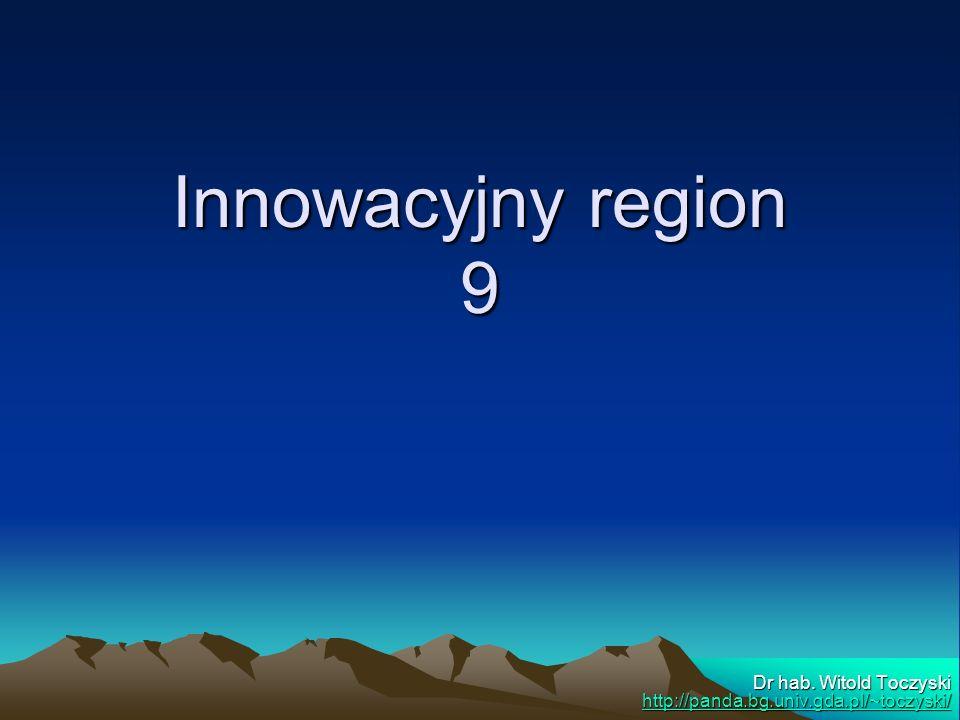 Innowacyjny region 9 Dr hab. Witold Toczyski http://panda.bg.univ.gda.pl/~toczyski/ http://panda.bg.univ.gda.pl/~toczyski/