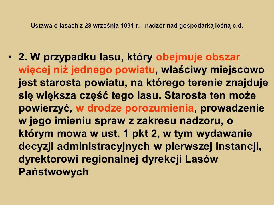 Ustawa o lasach z 28 września 1991 r. –nadzór nad gospodarką leśną c.d. 2. W przypadku lasu, który obejmuje obszar więcej niż jednego powiatu, właściw