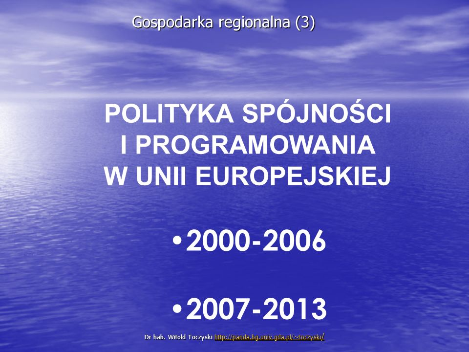 POLITYKA SPÓJNOŚCI I PROGRAMOWANIA W UNII EUROPEJSKIEJ 2000-2006 2007-2013 Dr hab.