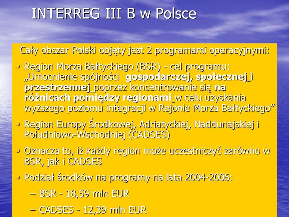 INTERREG III B w Polsce Cały obszar Polski objęty jest 2 programami operacyjnymi: Region Morza Bałtyckiego (BSR) - cel programu: Umocnienie spójności gospodarczej, społecznej i przestrzennej poprzez koncentrowanie się na różnicach pomiędzy regionami w celu uzyskania wyższego poziomu integracji w Rejonie Morza Bałtyckiego Region Morza Bałtyckiego (BSR) - cel programu: Umocnienie spójności gospodarczej, społecznej i przestrzennej poprzez koncentrowanie się na różnicach pomiędzy regionami w celu uzyskania wyższego poziomu integracji w Rejonie Morza Bałtyckiego Region Europy Środkowej, Adriatyckiej, Naddunajskiej i Południowo-Wschodniej (CADSES) Region Europy Środkowej, Adriatyckiej, Naddunajskiej i Południowo-Wschodniej (CADSES) Oznacza to, iż każdy region może uczestniczyć zarówno w BSR, jak i CADSES Oznacza to, iż każdy region może uczestniczyć zarówno w BSR, jak i CADSES Podział środków na programy na lata 2004-2006: Podział środków na programy na lata 2004-2006: –BSR - 18,59 mln EUR –CADSES - 12,39 mln EUR