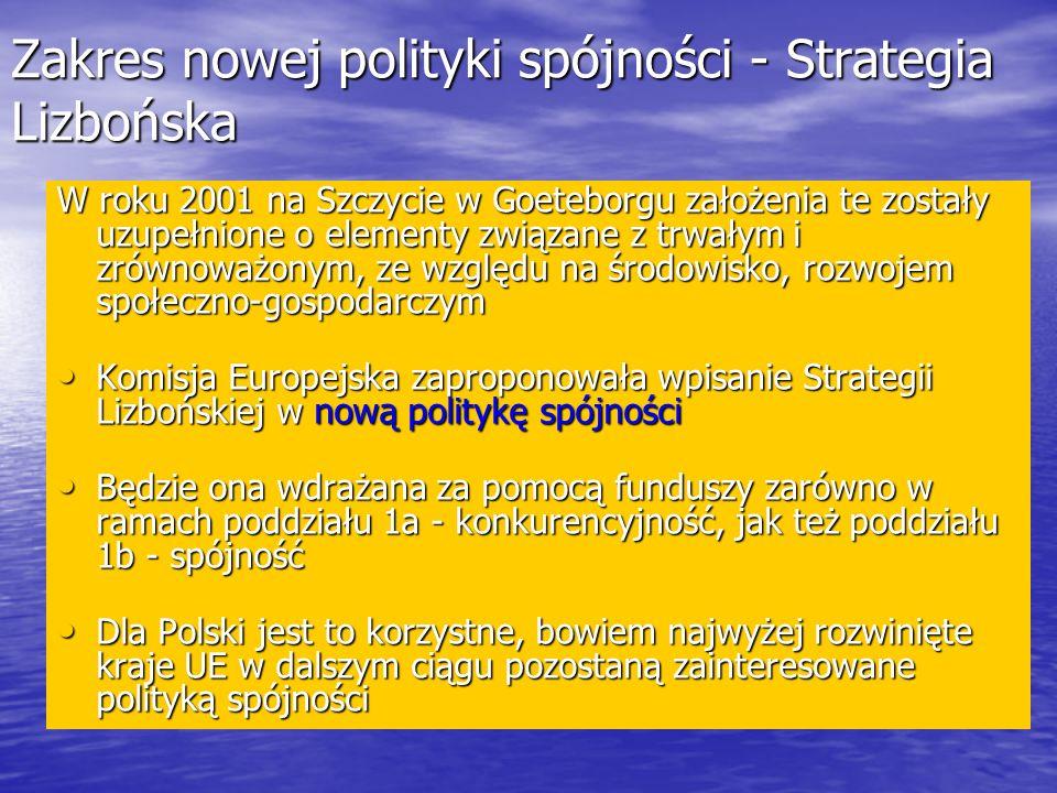 Zakres nowej polityki spójności - Strategia Lizbońska W roku 2001 na Szczycie w Goeteborgu założenia te zostały uzupełnione o elementy związane z trwałym i zrównoważonym, ze względu na środowisko, rozwojem społeczno-gospodarczym Komisja Europejska zaproponowała wpisanie Strategii Lizbońskiej w nową politykę spójności Komisja Europejska zaproponowała wpisanie Strategii Lizbońskiej w nową politykę spójności Będzie ona wdrażana za pomocą funduszy zarówno w ramach poddziału 1a - konkurencyjność, jak też poddziału 1b - spójność Będzie ona wdrażana za pomocą funduszy zarówno w ramach poddziału 1a - konkurencyjność, jak też poddziału 1b - spójność Dla Polski jest to korzystne, bowiem najwyżej rozwinięte kraje UE w dalszym ciągu pozostaną zainteresowane polityką spójności Dla Polski jest to korzystne, bowiem najwyżej rozwinięte kraje UE w dalszym ciągu pozostaną zainteresowane polityką spójności