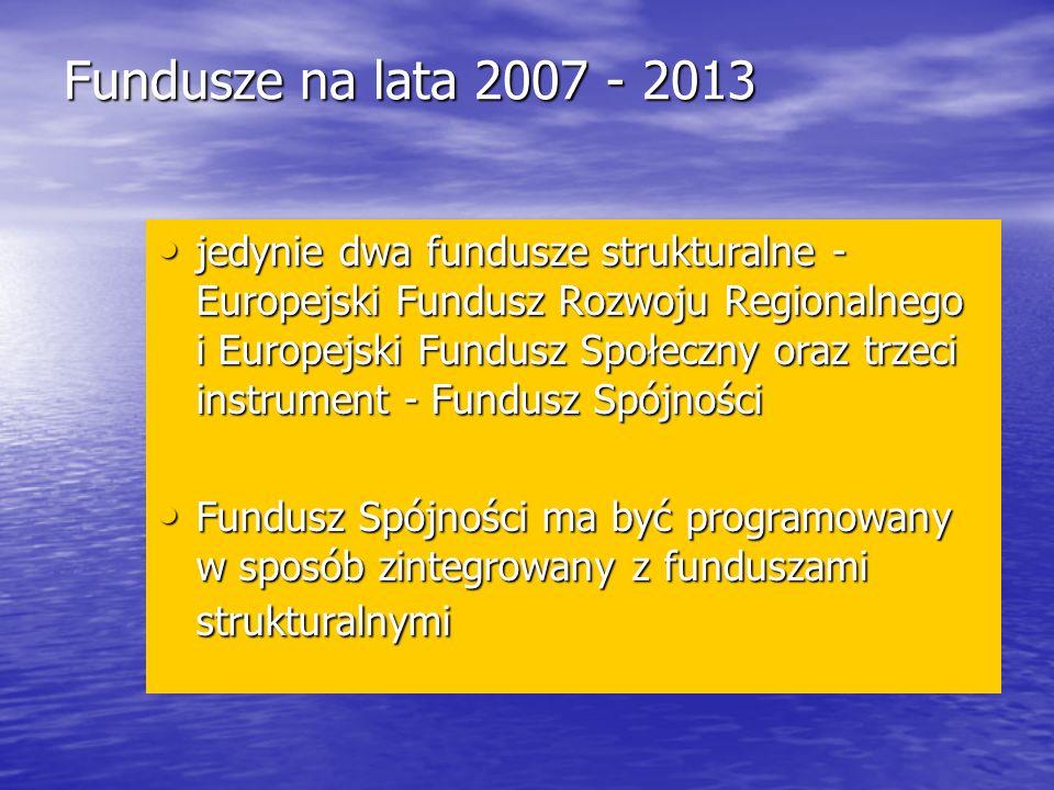 Fundusze na lata 2007 - 2013 jedynie dwa fundusze strukturalne - Europejski Fundusz Rozwoju Regionalnego i Europejski Fundusz Społeczny oraz trzeci instrument - Fundusz Spójności jedynie dwa fundusze strukturalne - Europejski Fundusz Rozwoju Regionalnego i Europejski Fundusz Społeczny oraz trzeci instrument - Fundusz Spójności Fundusz Spójności ma być programowany w sposób zintegrowany z funduszami strukturalnymi Fundusz Spójności ma być programowany w sposób zintegrowany z funduszami strukturalnymi