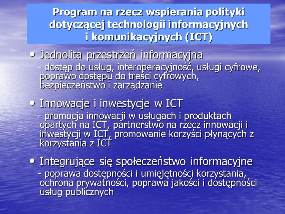 Program na rzecz wspierania polityki dotyczącej technologii informacyjnych i komunikacyjnych (ICT) Jednolita przestrzeń informacyjna Jednolita przestrzeń informacyjna - dostęp do usług, interoperacyjność, usługi cyfrowe, poprawo dostępu do treści cyfrowych, bezpieczeństwo i zarządzanie - dostęp do usług, interoperacyjność, usługi cyfrowe, poprawo dostępu do treści cyfrowych, bezpieczeństwo i zarządzanie Innowacje i inwestycje w ICT Innowacje i inwestycje w ICT - promocja innowacji w usługach i produktach opartych na ICT, partnerstwo na rzecz innowacji i inwestycji w ICT, promowanie korzyści płynących z korzystania z ICT - promocja innowacji w usługach i produktach opartych na ICT, partnerstwo na rzecz innowacji i inwestycji w ICT, promowanie korzyści płynących z korzystania z ICT Integrujące się społeczeństwo informacyjne Integrujące się społeczeństwo informacyjne - poprawa dostępności i umięjętności korzystania, ochrona prywatności, poprawa jakości i dostępności usług publicznych - poprawa dostępności i umięjętności korzystania, ochrona prywatności, poprawa jakości i dostępności usług publicznych