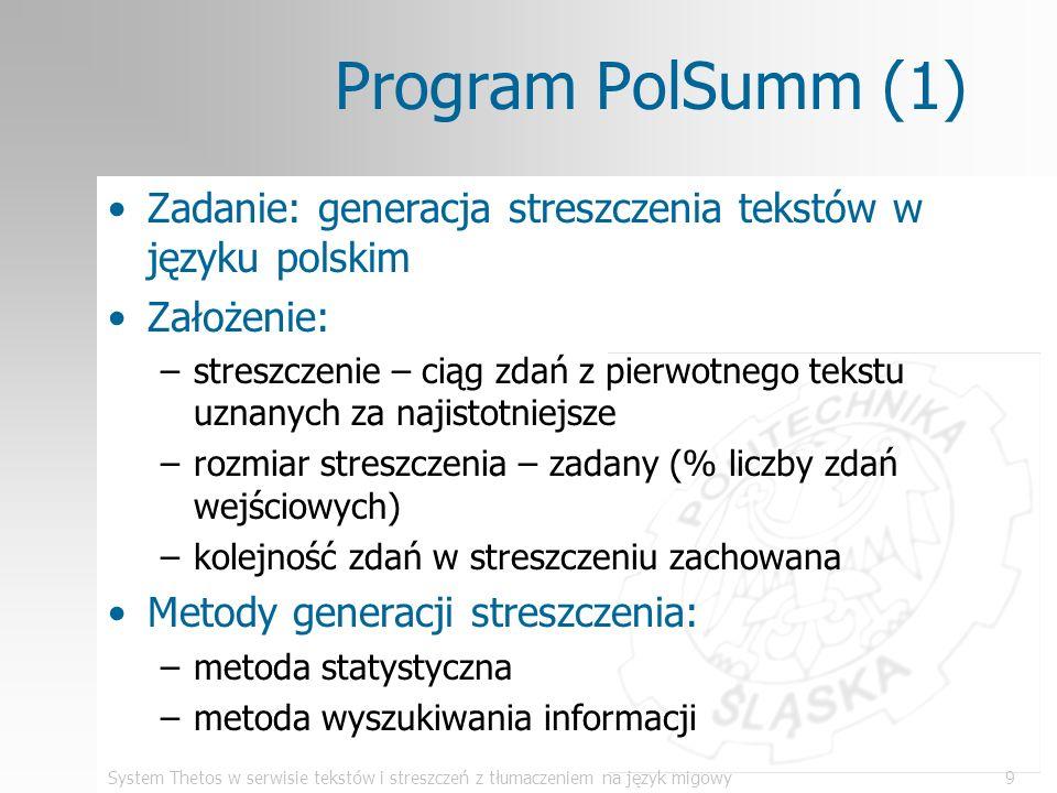 System Thetos w serwisie tekstów i streszczeń z tłumaczeniem na język migowy10 Program PolSumm (2) Zasada wyboru zdań - metoda statystyczna: –usunąć z tekstu słowa nieistotne (u nas: pozostawić rzeczowniki) –określić wagi pozostawionych słów: waga słowa = częstość występowania słowa w całym tekście –wyznaczyć wagi zdań, sumując wagi słów, które w nich pozostają –wybrać zadaną liczbę zdań o największej wadze