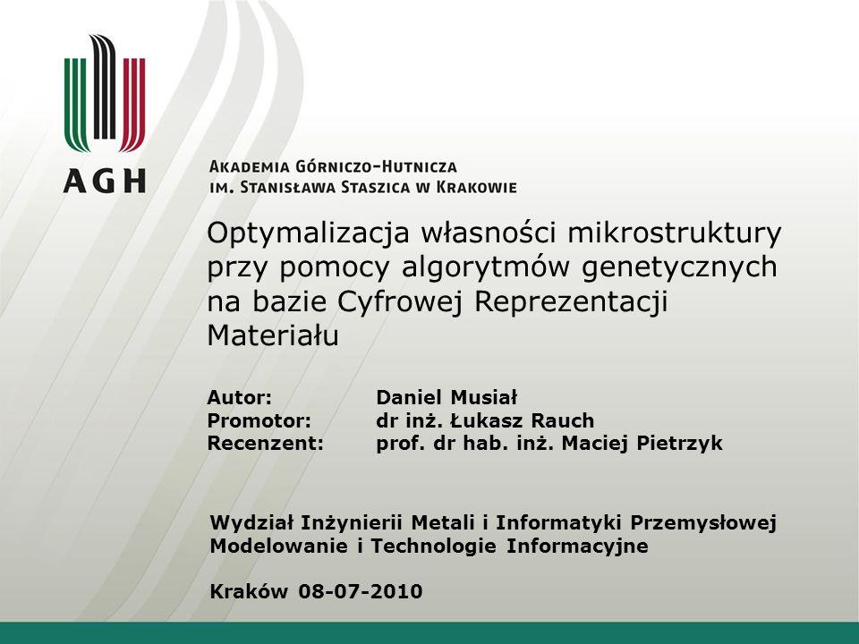 Optymalizacja własności mikrostruktury przy pomocy algorytmów genetycznych na bazie Cyfrowej Reprezentacji Materiału Autor:Daniel Musiał Promotor:dr i