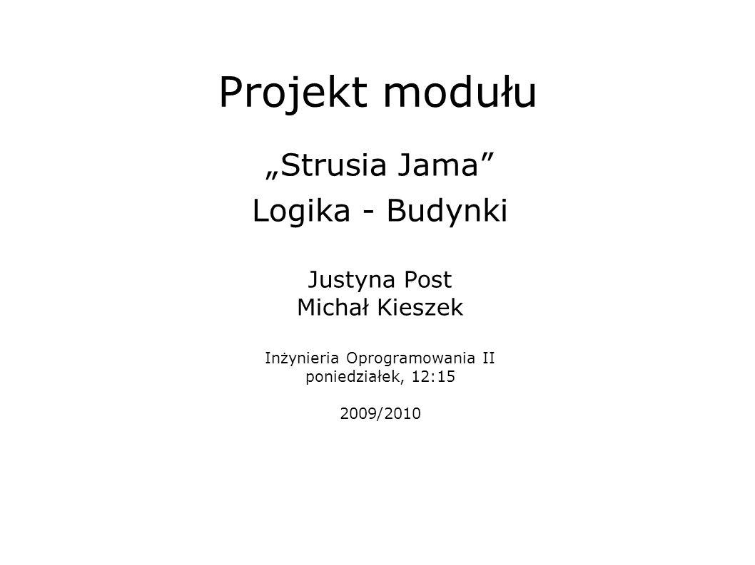 Projekt modułu Strusia Jama Logika - Budynki Justyna Post Michał Kieszek Inżynieria Oprogramowania II poniedziałek, 12:15 2009/2010