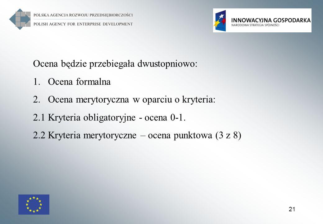 21 Ocena będzie przebiegała dwustopniowo: 1.Ocena formalna 2.Ocena merytoryczna w oparciu o kryteria: 2.1 Kryteria obligatoryjne - ocena 0-1. 2.2 Kryt
